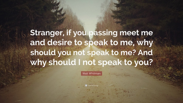 149598-Walt-Whitman-Quote-Stranger-if-you-passing-meet-me-and-desire-to.jpg